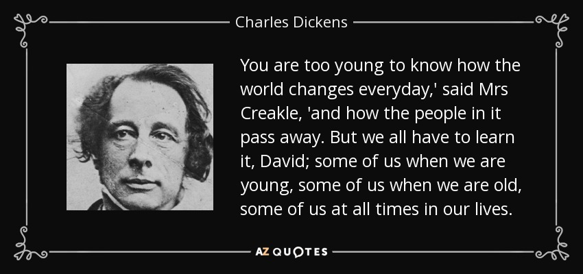 You are too young to know how the world changes everyday,' said Mrs Creakle, 'and how the people in it pass away. But we all have to learn it, David; some of us when we are young, some of us when we are old, some of us at all times in our lives. - Charles Dickens