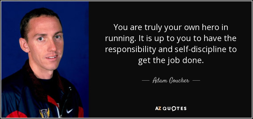 You are truly your own hero in running. It is up to you to have the responsibility and self-discipline to get the job done. - Adam Goucher