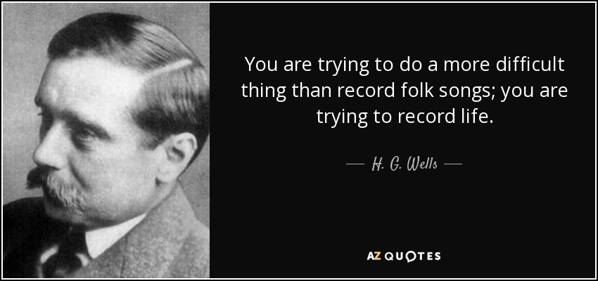 You are trying to do a more difficult thing than record folk songs; you are trying to record life. - H. G. Wells