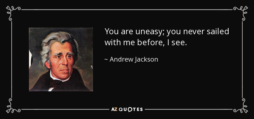 You are uneasy; you never sailed with me before, I see. - Andrew Jackson