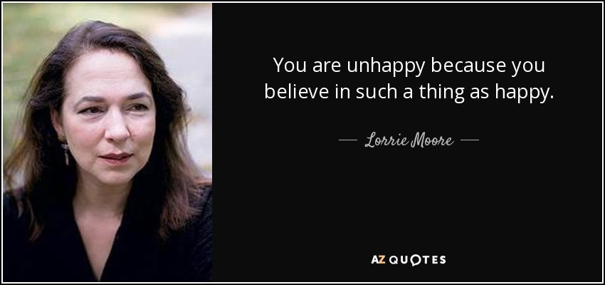 You are unhappy because you believe in such a thing as happy. - Lorrie Moore