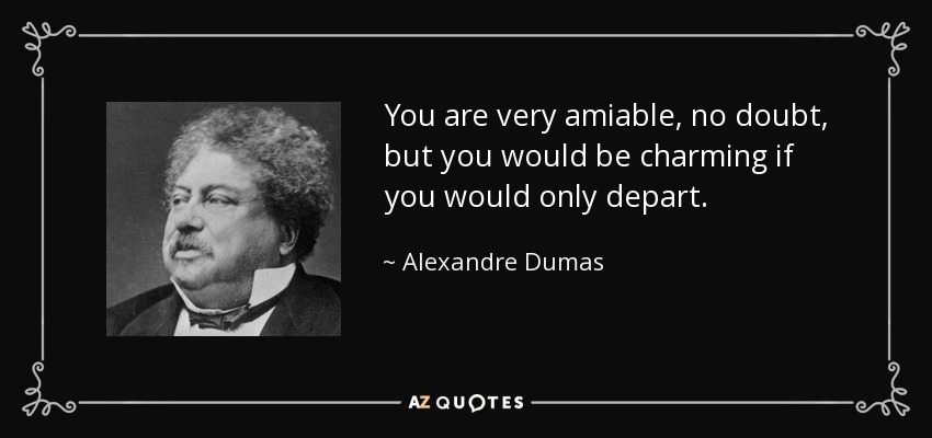 You are very amiable, no doubt, but you would be charming if you would only depart. - Alexandre Dumas