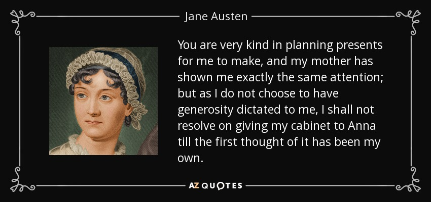 You are very kind in planning presents for me to make, and my mother has shown me exactly the same attention; but as I do not choose to have generosity dictated to me, I shall not resolve on giving my cabinet to Anna till the first thought of it has been my own. - Jane Austen