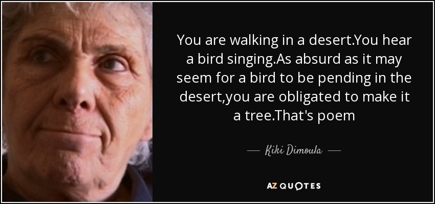 You are walking in a desert.You hear a bird singing.As absurd as it may seem for a bird to be pending in the desert,you are obligated to make it a tree.That's poem - Kiki Dimoula