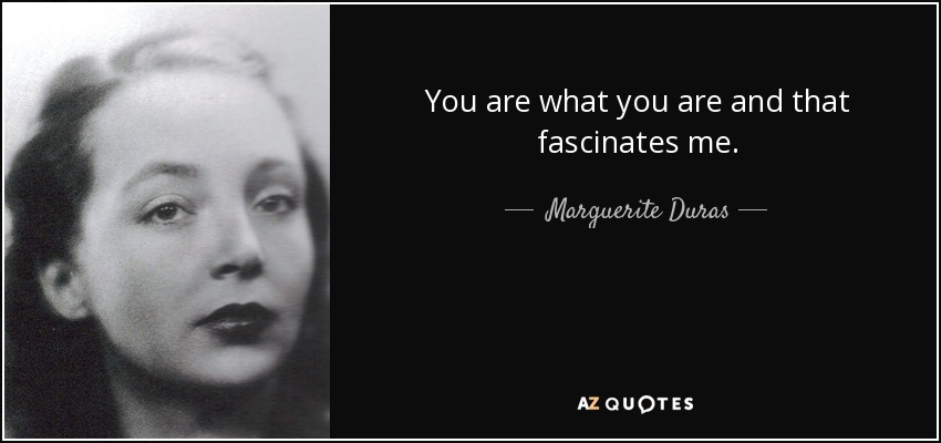 You are what you are and that fascinates me. - Marguerite Duras