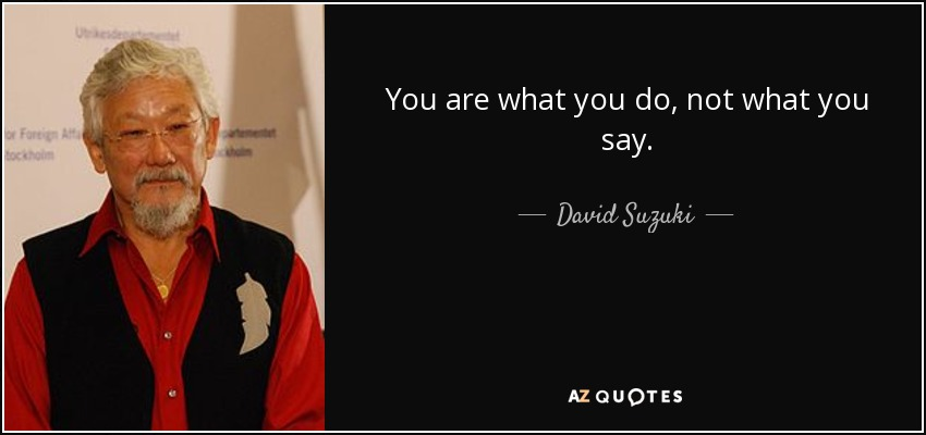You are what you do, not what you say. - David Suzuki