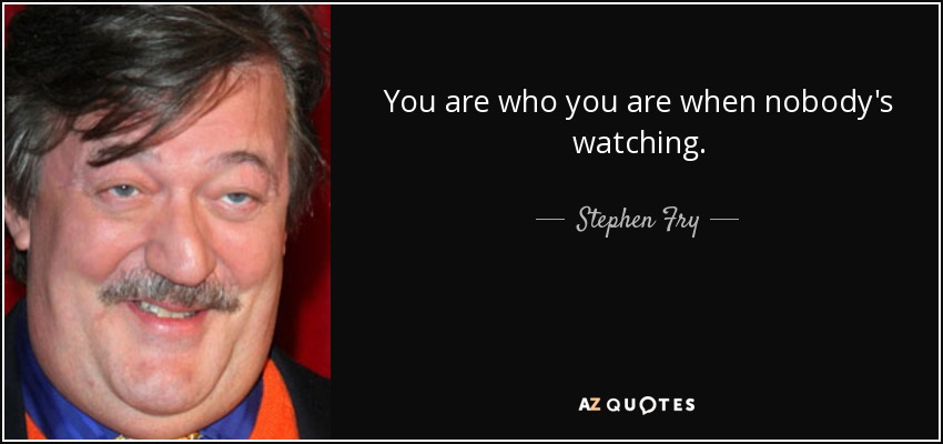 You are who you are when nobody's watching. - Stephen Fry