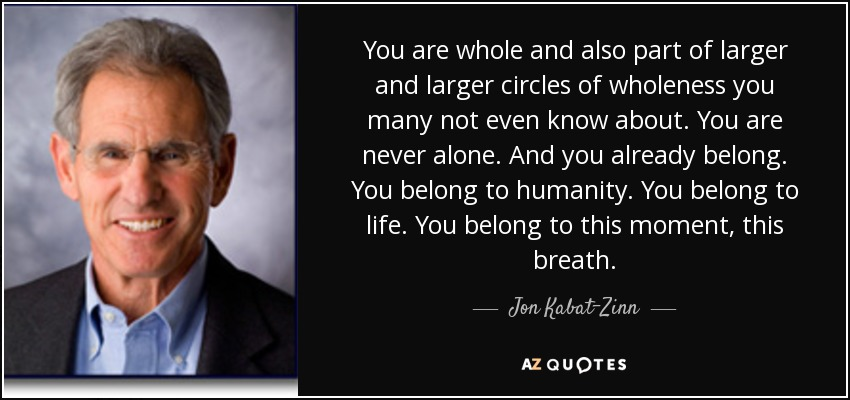 You are whole and also part of larger and larger circles of wholeness you many not even know about. You are never alone. And you already belong. You belong to humanity. You belong to life. You belong to this moment, this breath. - Jon Kabat-Zinn