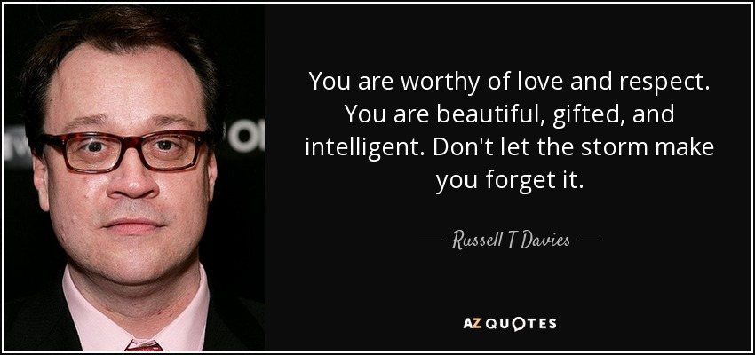 You are worthy of love and respect. You are beautiful, gifted, and intelligent. Don't let the storm make you forget it. - Russell T Davies