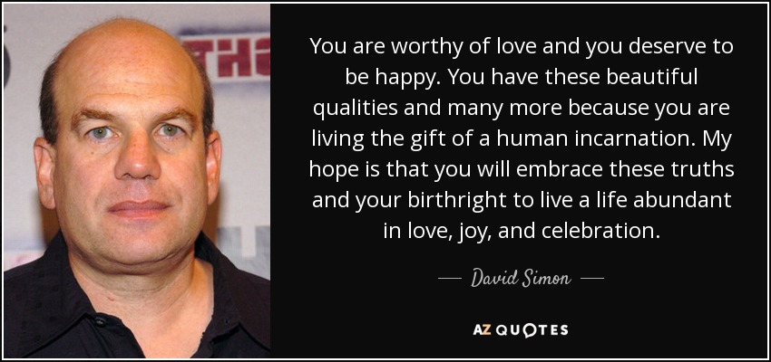 You are worthy of love and you deserve to be happy. You have these beautiful qualities and many more because you are living the gift of a human incarnation. My hope is that you will embrace these truths and your birthright to live a life abundant in love, joy, and celebration. - David Simon