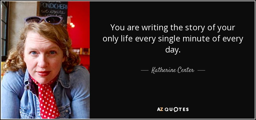 You are writing the story of your only life every single minute of every day. - Katherine Center