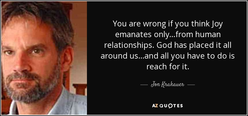 You are wrong if you think Joy emanates only...from human relationships. God has placed it all around us...and all you have to do is reach for it. - Jon Krakauer