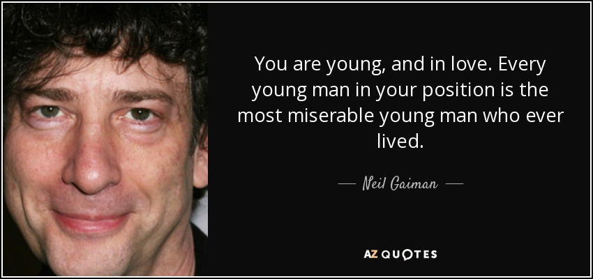 You are young, and in love. Every young man in your position is the most miserable young man who ever lived. - Neil Gaiman