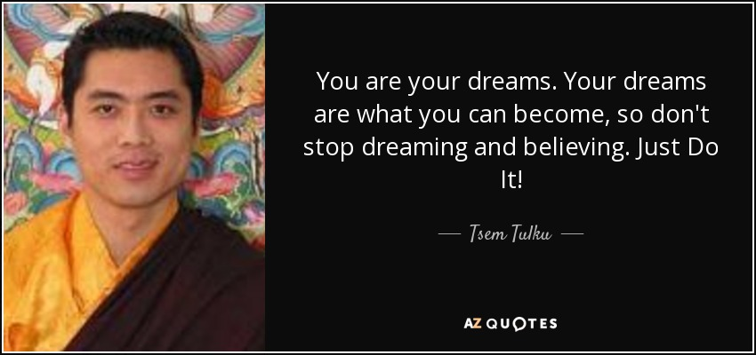 You are your dreams. Your dreams are what you can become, so don't stop dreaming and believing. Just Do It! - Tsem Tulku