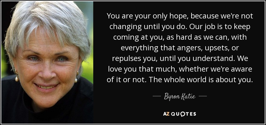 You are your only hope, because we're not changing until you do. Our job is to keep coming at you, as hard as we can, with everything that angers, upsets, or repulses you, until you understand. We love you that much, whether we're aware of it or not. The whole world is about you. - Byron Katie
