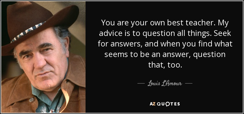 You are your own best teacher. My advice is to question all things. Seek for answers, and when you find what seems to be an answer, question that, too. - Louis L'Amour