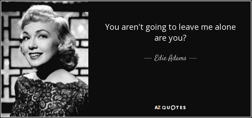 You aren't going to leave me alone are you? - Edie Adams