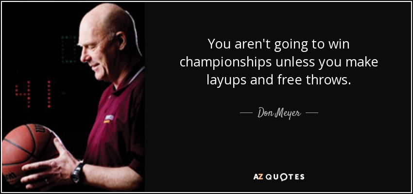 You aren't going to win championships unless you make layups and free throws. - Don Meyer