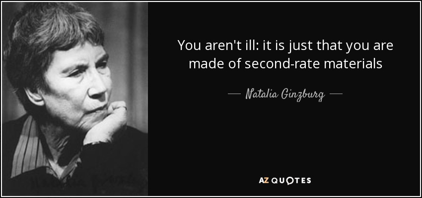 You aren't ill: it is just that you are made of second-rate materials - Natalia Ginzburg