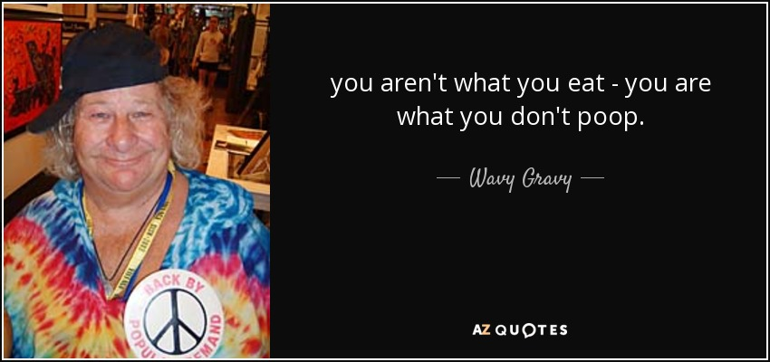 you aren't what you eat - you are what you don't poop. - Wavy Gravy