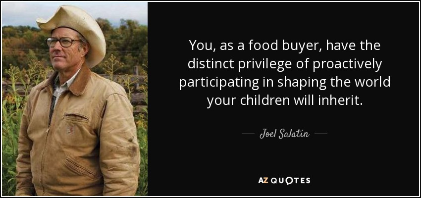 You, as a food buyer, have the distinct privilege of proactively participating in shaping the world your children will inherit. - Joel Salatin