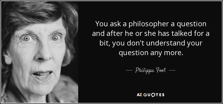 You ask a philosopher a question and after he or she has talked for a bit, you don't understand your question any more. - Philippa Foot