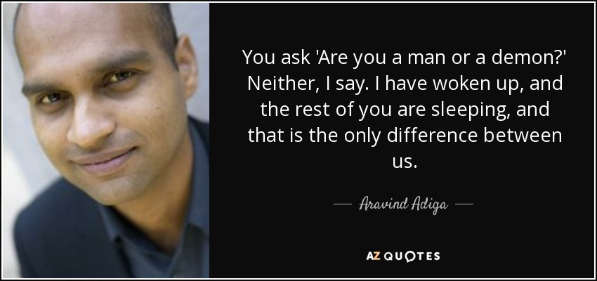 You ask 'Are you a man or a demon?' Neither, I say. I have woken up, and the rest of you are sleeping, and that is the only difference between us. - Aravind Adiga