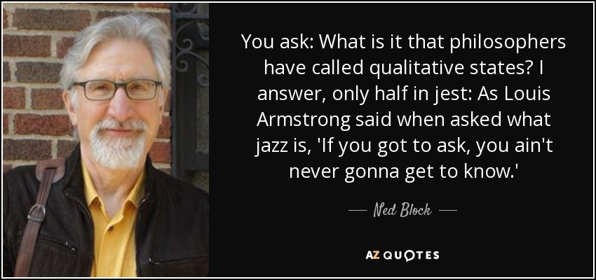 You ask: What is it that philosophers have called qualitative states? I answer, only half in jest: As Louis Armstrong said when asked what jazz is, 'If you got to ask, you ain't never gonna get to know.' - Ned Block