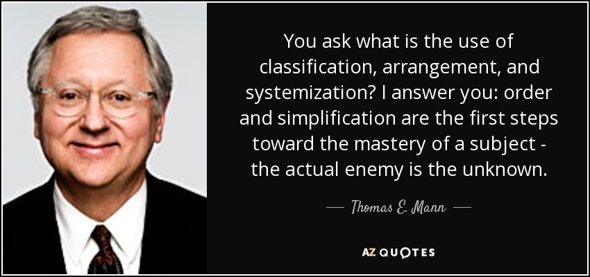 You ask what is the use of classification, arrangement, and systemization? I answer you: order and simplification are the first steps toward the mastery of a subject - the actual enemy is the unknown. - Thomas E. Mann
