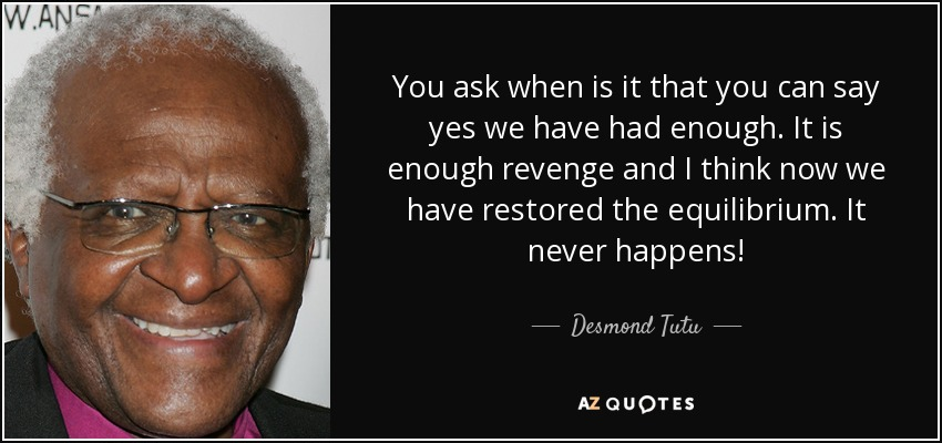 You ask when is it that you can say yes we have had enough. It is enough revenge and I think now we have restored the equilibrium. It never happens! - Desmond Tutu