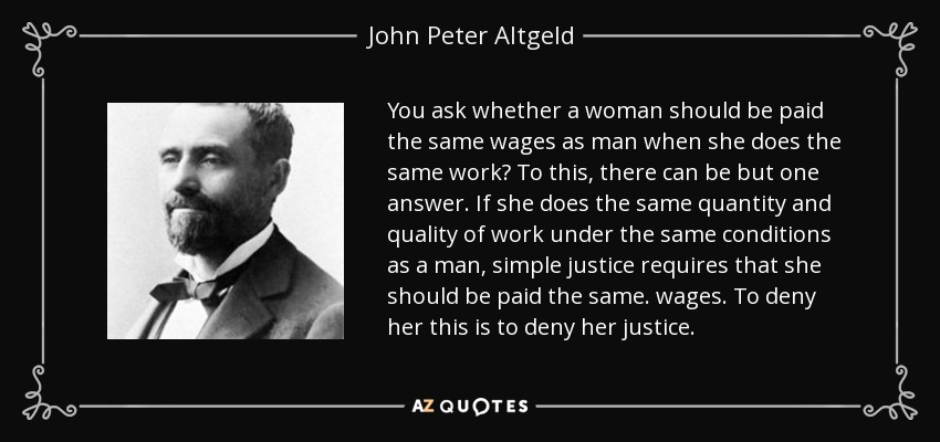 You ask whether a woman should be paid the same wages as man when she does the same work? To this, there can be but one answer. If she does the same quantity and quality of work under the same conditions as a man, simple justice requires that she should be paid the same. wages. To deny her this is to deny her justice. - John Peter Altgeld