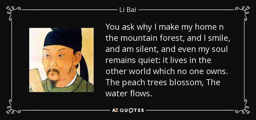 You ask why I make my home n the mountain forest, and I smile, and am silent, and even my soul remains quiet: it lives in the other world which no one owns. The peach trees blossom, The water flows. - Li Bai