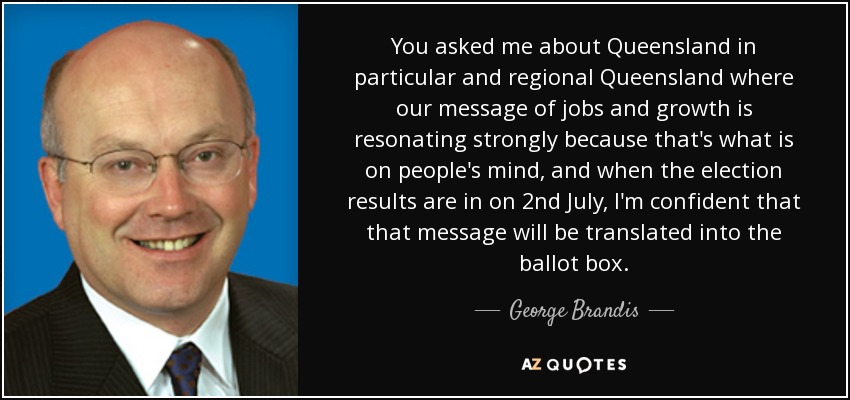You asked me about Queensland in particular and regional Queensland where our message of jobs and growth is resonating strongly because that's what is on people's mind, and when the election results are in on 2nd July, I'm confident that that message will be translated into the ballot box. - George Brandis