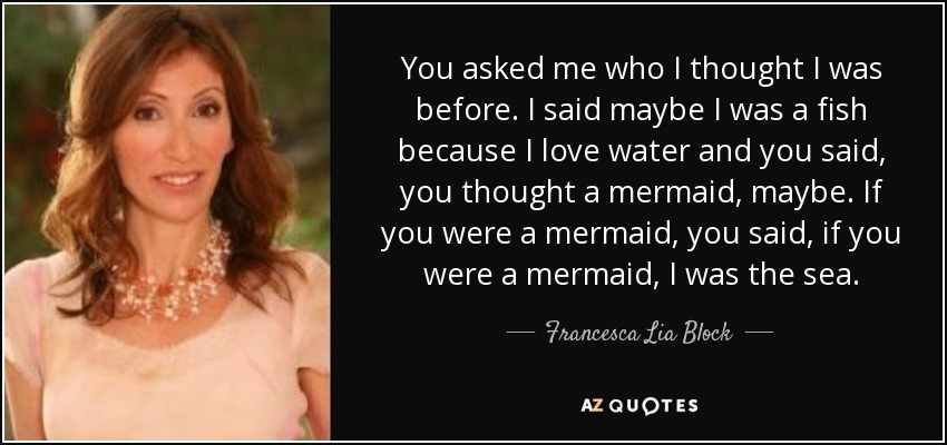 You asked me who I thought I was before. I said maybe I was a fish because I love water and you said, you thought a mermaid, maybe. If you were a mermaid, you said, if you were a mermaid, I was the sea. - Francesca Lia Block