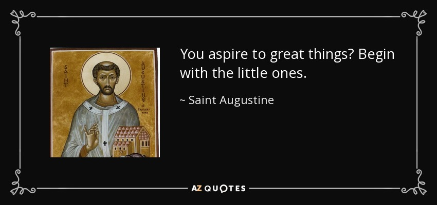 You aspire to great things? Begin with the little ones. - Saint Augustine