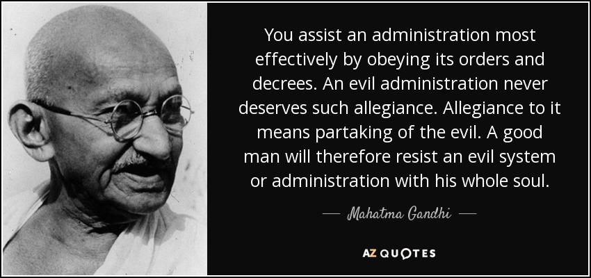 You assist an administration most effectively by obeying its orders and decrees. An evil administration never deserves such allegiance. Allegiance to it means partaking of the evil. A good man will therefore resist an evil system or administration with his whole soul. - Mahatma Gandhi