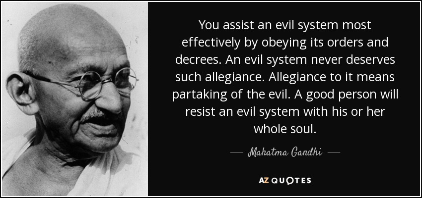 You assist an evil system most effectively by obeying its orders and decrees. An evil system never deserves such allegiance. Allegiance to it means partaking of the evil. A good person will resist an evil system with his or her whole soul. - Mahatma Gandhi