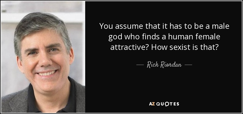 You assume that it has to be a male god who finds a human female attractive? How sexist is that? - Rick Riordan