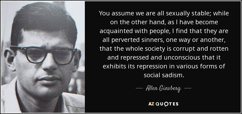 You assume we are all sexually stable; while on the other hand, as I have become acquainted with people, I find that they are all perverted sinners, one way or another, that the whole society is corrupt and rotten and repressed and unconscious that it exhibits its repression in various forms of social sadism. - Allen Ginsberg