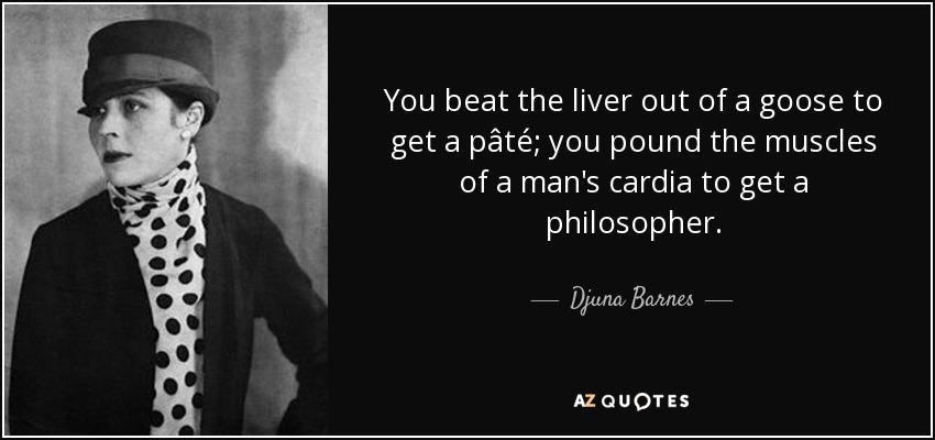 You beat the liver out of a goose to get a pâté; you pound the muscles of a man's cardia to get a philosopher. - Djuna Barnes