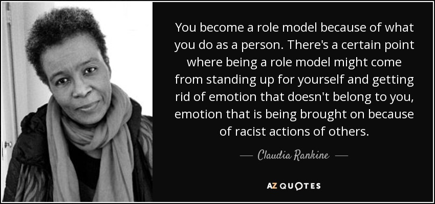 You become a role model because of what you do as a person. There's a certain point where being a role model might come from standing up for yourself and getting rid of emotion that doesn't belong to you, emotion that is being brought on because of racist actions of others. - Claudia Rankine