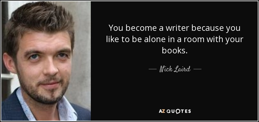 You become a writer because you like to be alone in a room with your books. - Nick Laird