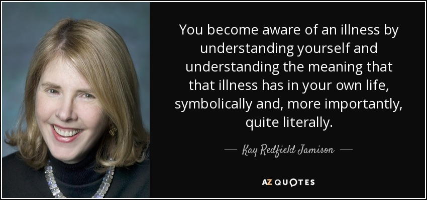 You become aware of an illness by understanding yourself and understanding the meaning that that illness has in your own life, symbolically and, more importantly, quite literally. - Kay Redfield Jamison