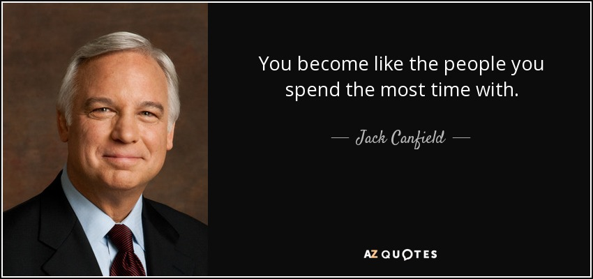 You become like the people you spend the most time with. - Jack Canfield