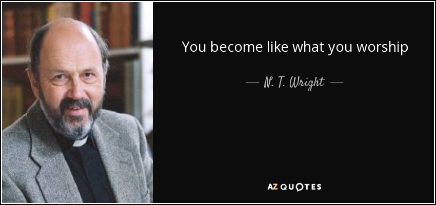 You become like what you worship - N. T. Wright