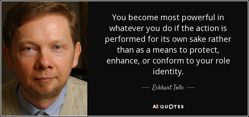 You become most powerful in whatever you do if the action is performed for its own sake rather than as a means to protect, enhance, or conform to your role identity. - Eckhart Tolle