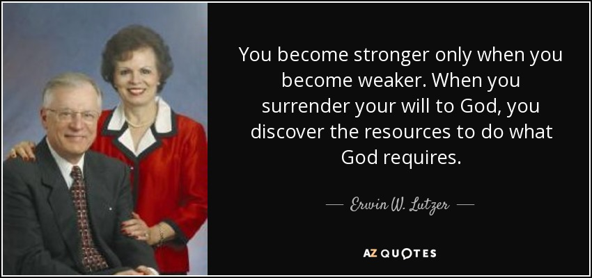 You become stronger only when you become weaker. When you surrender your will to God, you discover the resources to do what God requires. - Erwin W. Lutzer