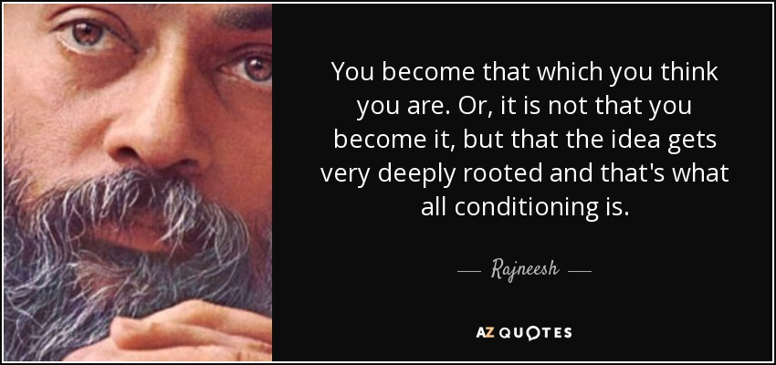 You become that which you think you are. Or, it is not that you become it, but that the idea gets very deeply rooted and that's what all conditioning is. - Rajneesh