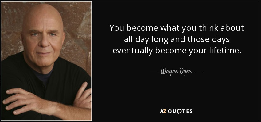 Wayne Dyer Quote: You Become What You Think About All Day