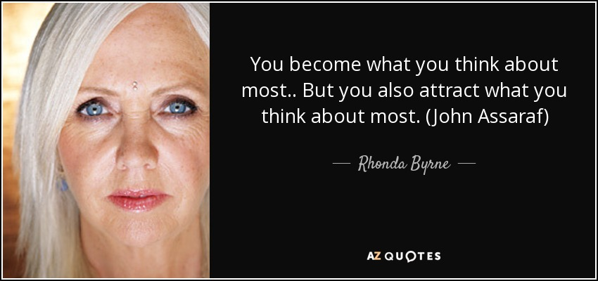 You become what you think about most.. But you also attract what you think about most. (John Assaraf) - Rhonda Byrne